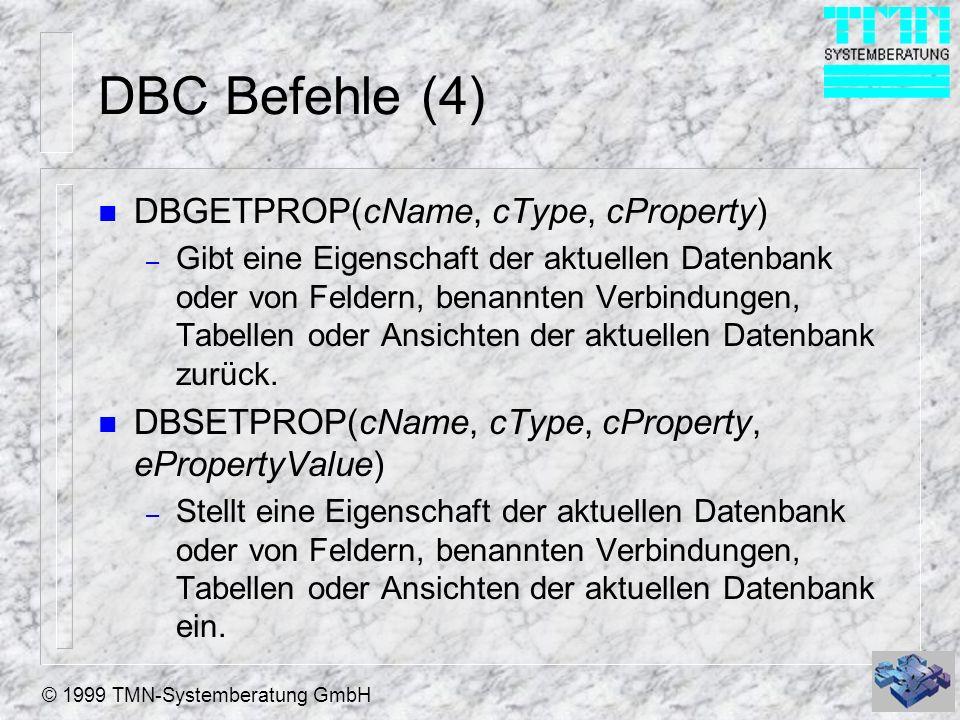© 1999 TMN-Systemberatung GmbH DBC Befehle (4) n DBGETPROP(cName, cType, cProperty) – Gibt eine Eigenschaft der aktuellen Datenbank oder von Feldern, benannten Verbindungen, Tabellen oder Ansichten der aktuellen Datenbank zurück.