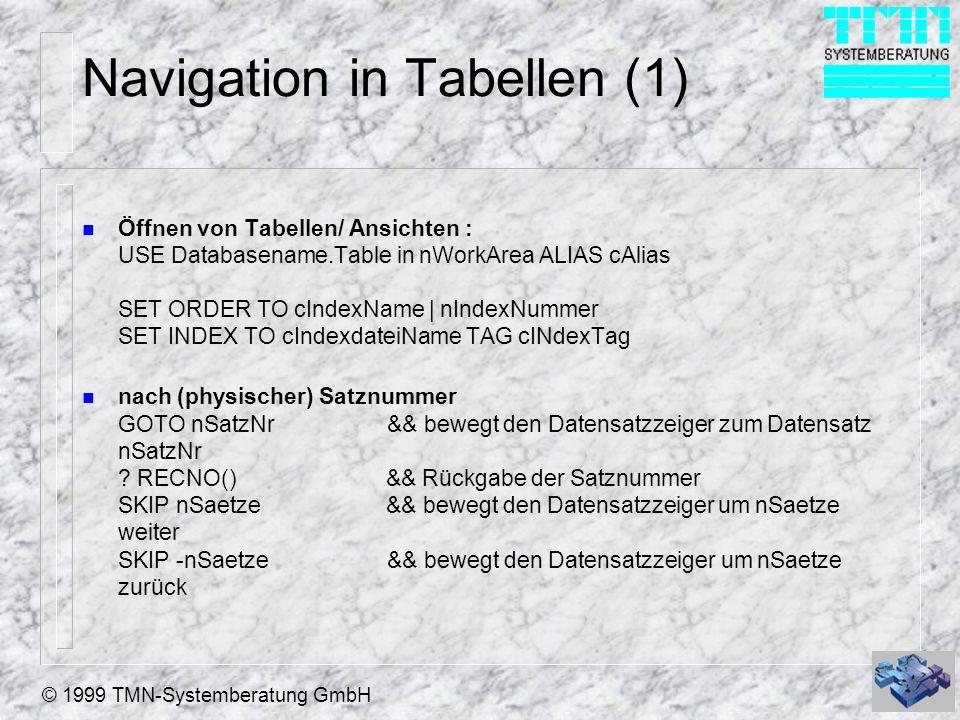 © 1999 TMN-Systemberatung GmbH Navigation in Tabellen (1) n Öffnen von Tabellen/ Ansichten : USE Databasename.Table in nWorkArea ALIAS cAlias SET ORDER TO cIndexName   nIndexNummer SET INDEX TO cIndexdateiName TAG cINdexTag n nach (physischer) Satznummer GOTO nSatzNr && bewegt den Datensatzzeiger zum Datensatz nSatzNr .