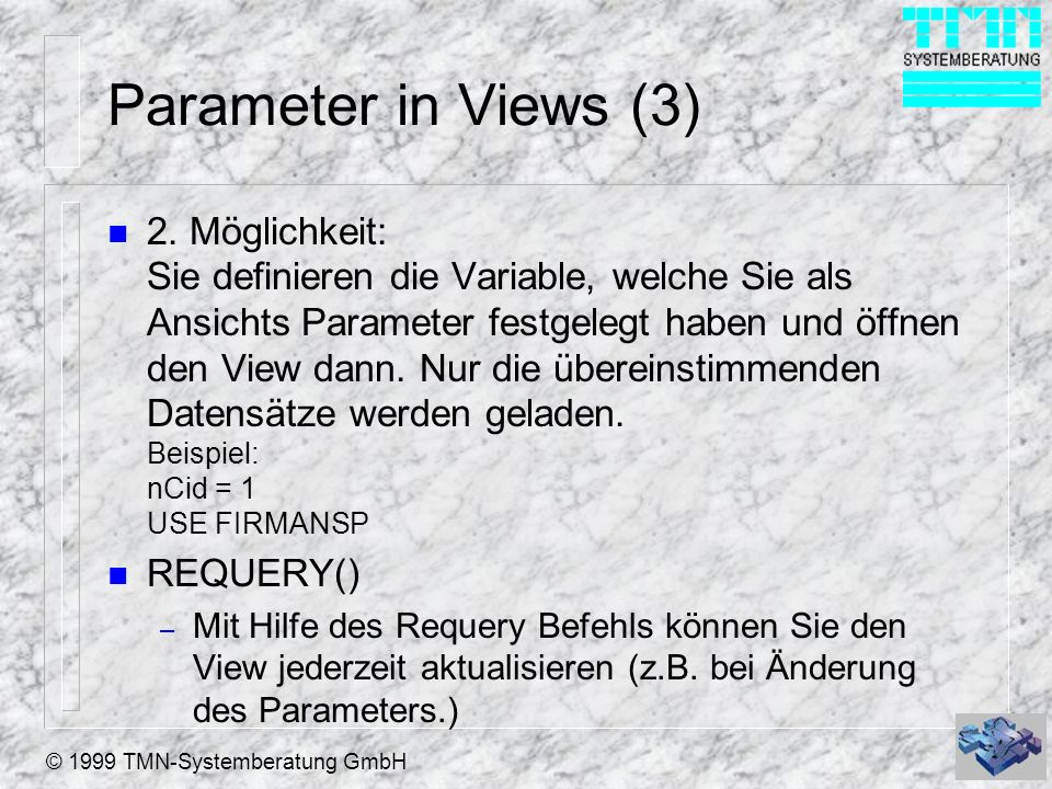 © 1999 TMN-Systemberatung GmbH Weiteres zu Views n Views programmatisch erstellen – CREATE SQL VIEW [ViewName ] [AS SQLSELECTStatement] – Bei größeren Views sinnvoll, da der View Designer einige Bugs hat.