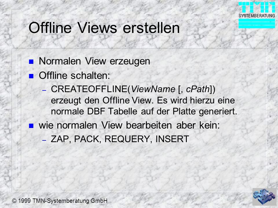 © 1999 TMN-Systemberatung GmbH Offline Views erstellen n Normalen View erzeugen n Offline schalten: – CREATEOFFLINE(ViewName [, cPath]) erzeugt den Of