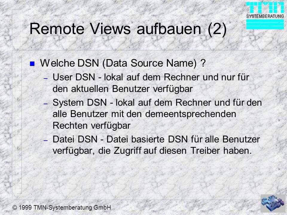 © 1999 TMN-Systemberatung GmbH Remote Views aufbauen (2) n Welche DSN (Data Source Name) ? – User DSN - lokal auf dem Rechner und nur für den aktuelle