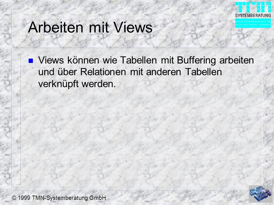 © 1999 TMN-Systemberatung GmbH Arbeiten mit Views n Views können wie Tabellen mit Buffering arbeiten und über Relationen mit anderen Tabellen verknüpf