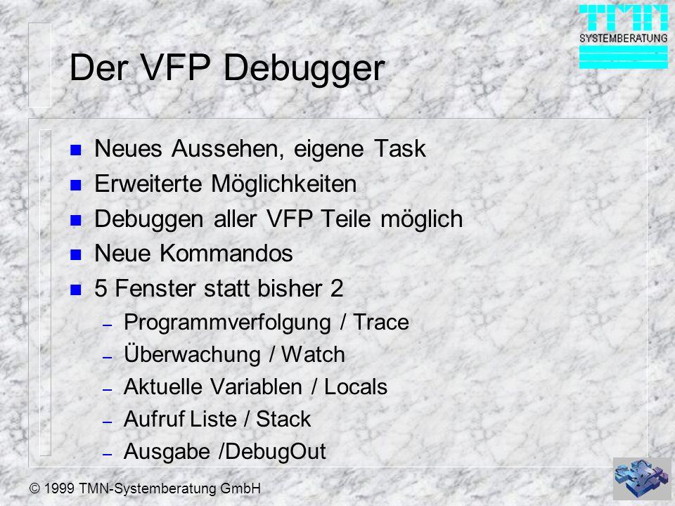 © 1999 TMN-Systemberatung GmbH Der VFP Debugger n Neues Aussehen, eigene Task n Erweiterte Möglichkeiten n Debuggen aller VFP Teile möglich n Neue Kom