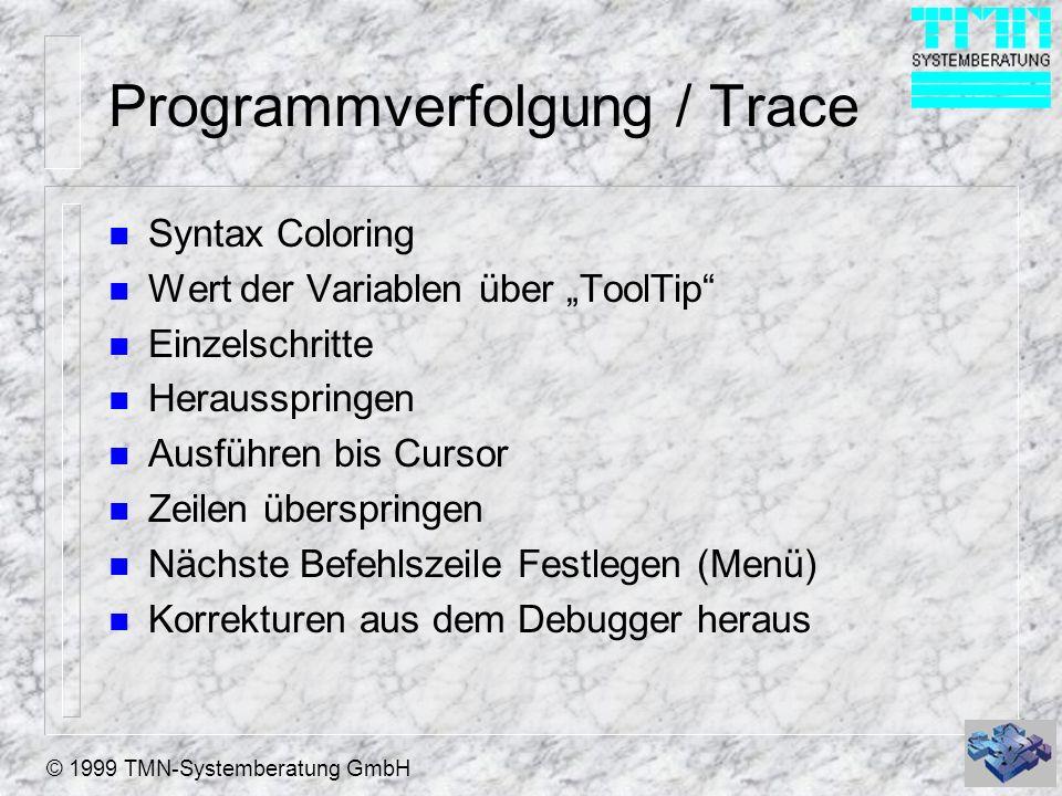 © 1999 TMN-Systemberatung GmbH Programmverfolgung / Trace n Syntax Coloring n Wert der Variablen über ToolTip n Einzelschritte n Herausspringen n Ausf