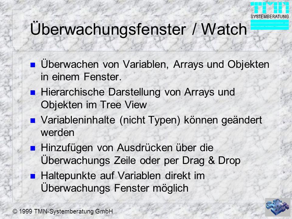 © 1999 TMN-Systemberatung GmbH Überwachungsfenster / Watch n Überwachen von Variablen, Arrays und Objekten in einem Fenster. n Hierarchische Darstellu