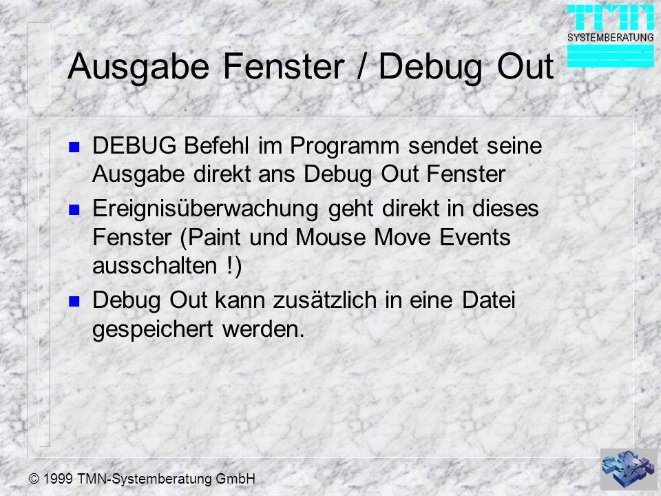 © 1999 TMN-Systemberatung GmbH Ausgabe Fenster / Debug Out n DEBUG Befehl im Programm sendet seine Ausgabe direkt ans Debug Out Fenster n Ereignisüberwachung geht direkt in dieses Fenster (Paint und Mouse Move Events ausschalten !) n Debug Out kann zusätzlich in eine Datei gespeichert werden.