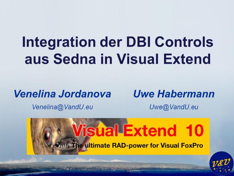 Uwe Habermann Uwe@VandU.eu Integration der DBI Controls aus Sedna in Visual Extend Venelina Jordanova Venelina@VandU.eu