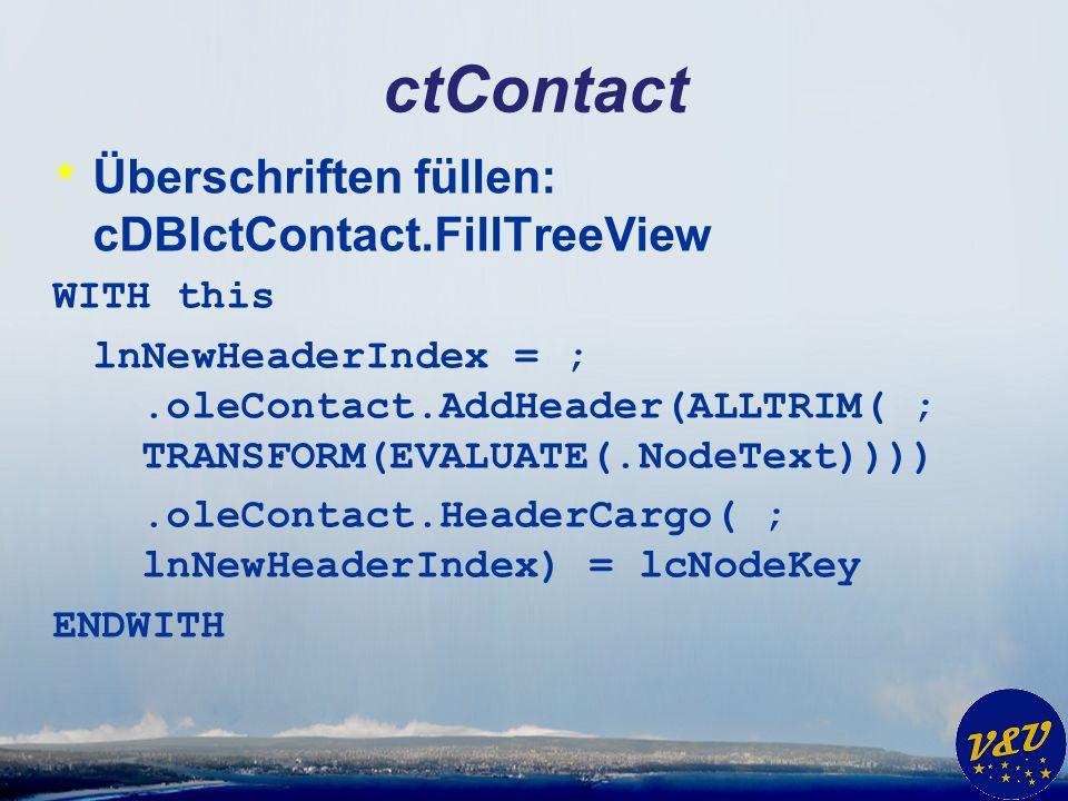 ctContact * Überschriften füllen: cDBIctContact.FillTreeView WITH this lnNewHeaderIndex = ;.oleContact.AddHeader(ALLTRIM( ; TRANSFORM(EVALUATE(.NodeText)))).oleContact.HeaderCargo( ; lnNewHeaderIndex) = lcNodeKey ENDWITH