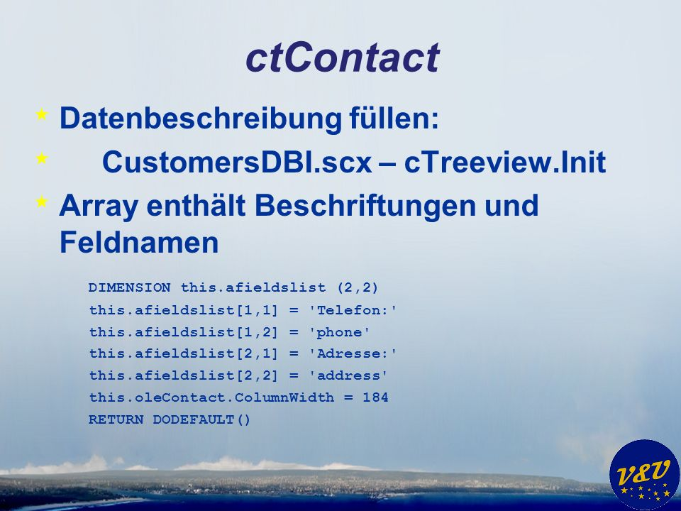 ctContact * Datenbeschreibung füllen: * CustomersDBI.scx – cTreeview.Init * Array enthält Beschriftungen und Feldnamen DIMENSION this.afieldslist (2,2) this.afieldslist[1,1] = Telefon: this.afieldslist[1,2] = phone this.afieldslist[2,1] = Adresse: this.afieldslist[2,2] = address this.oleContact.ColumnWidth = 184 RETURN DODEFAULT()