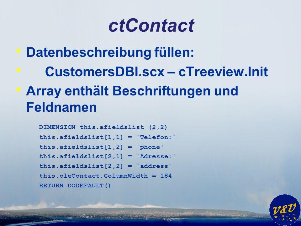 ctContact * Datenbeschreibung füllen: * CustomersDBI.scx – cTreeview.Init * Array enthält Beschriftungen und Feldnamen DIMENSION this.afieldslist (2,2