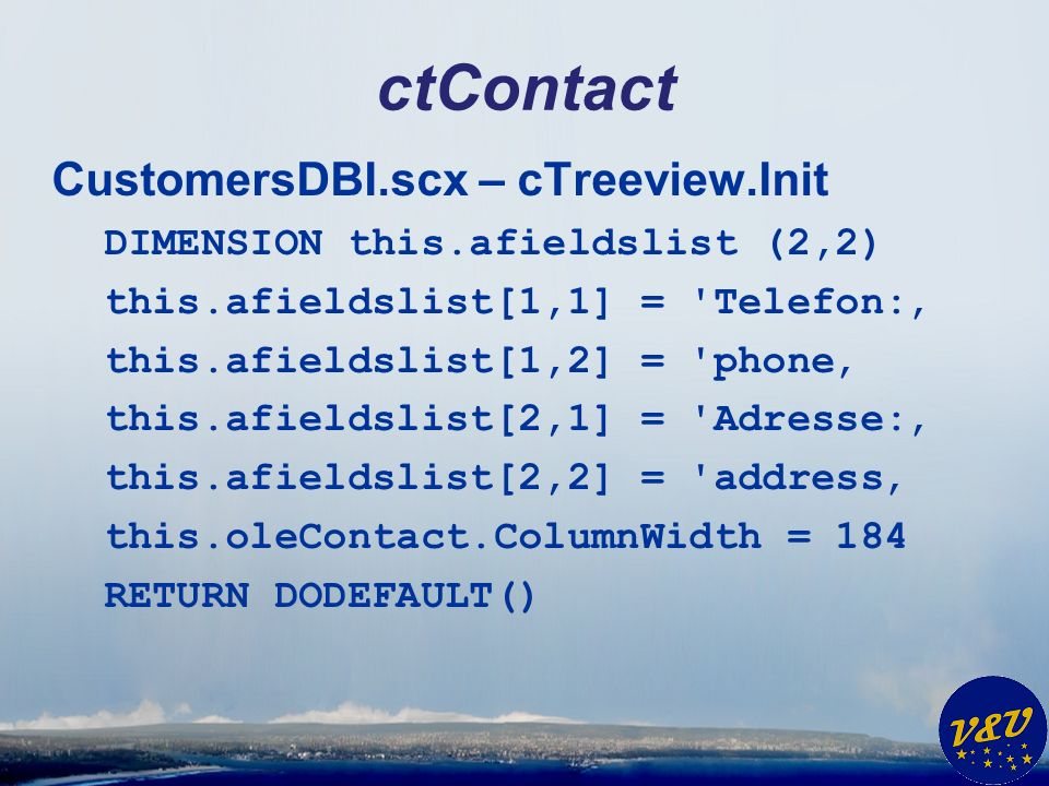 ctContact CustomersDBI.scx – cTreeview.Init DIMENSION this.afieldslist (2,2) this.afieldslist[1,1] = Telefon: this.afieldslist[1,2] = phone this.afieldslist[2,1] = Adresse: this.afieldslist[2,2] = address this.oleContact.ColumnWidth = 184 RETURN DODEFAULT()