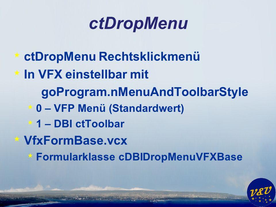 ctDropMenu * ctDropMenu Rechtsklickmenü * In VFX einstellbar mit goProgram.nMenuAndToolbarStyle * 0 – VFP Menü (Standardwert) * 1 – DBI ctToolbar * VfxFormBase.vcx * Formularklasse cDBIDropMenuVFXBase