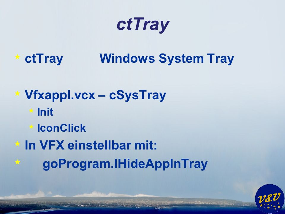 ctTray * ctTrayWindows System Tray * Vfxappl.vcx – cSysTray * Init * IconClick * In VFX einstellbar mit: * goProgram.lHideAppInTray