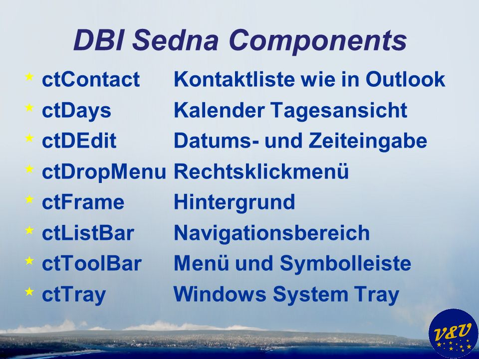 DBI Sedna Components * ctContact Kontaktliste wie in Outlook * ctDays Kalender Tagesansicht * ctDEdit Datums- und Zeiteingabe * ctDropMenu Rechtsklickmenü * ctFrame Hintergrund * ctListBar Navigationsbereich * ctToolBar Menü und Symbolleiste * ctTray Windows System Tray