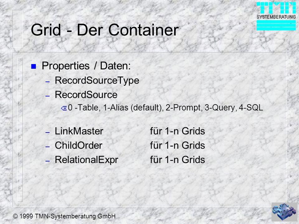 © 1999 TMN-Systemberatung GmbH Grid - Der Container n Properties / Layout: – AllowAddNewNeue Datensätze anfügen – AllowHeaderSizingHeaderbreite änderbar – AllowRowSizingZeilenhöhe änderbar – ColumnCountAnzahl Spalten (-1 oder > 0) – DeleteMarkgelöscht Marke anzeigen – GridLineColorFarbe der Linien im Grid – GridLineWidthDicke der Linien im Grid – GridLinesLinien im Grid anzeigen – HeaderHeightHöhe des Header