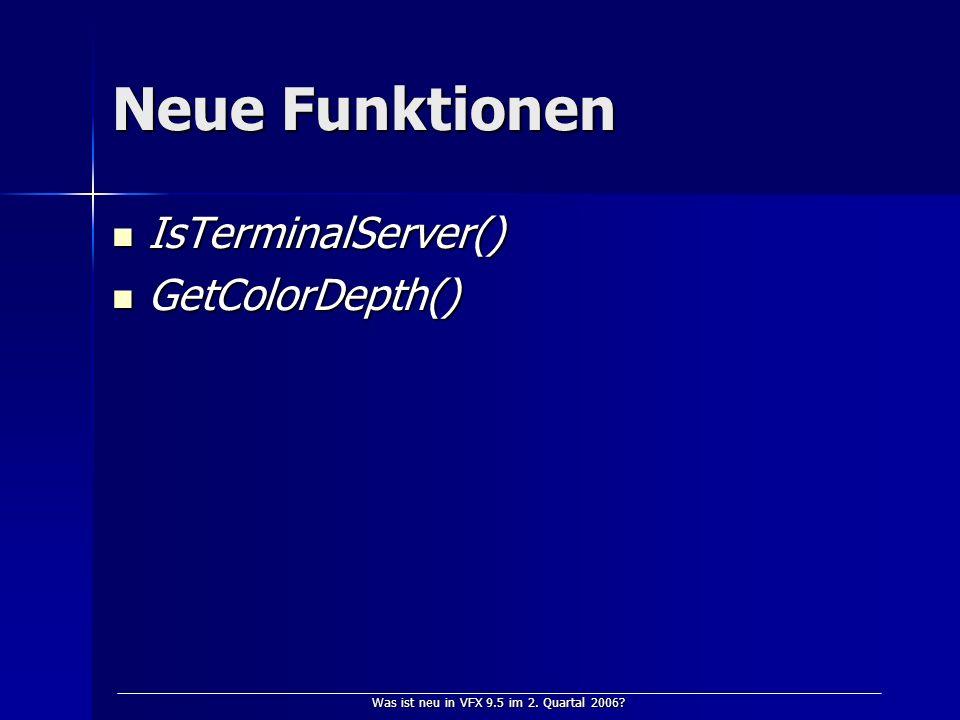 Was ist neu in VFX 9.5 im 2. Quartal 2006? Neue Funktionen IsTerminalServer() IsTerminalServer() GetColorDepth() GetColorDepth()