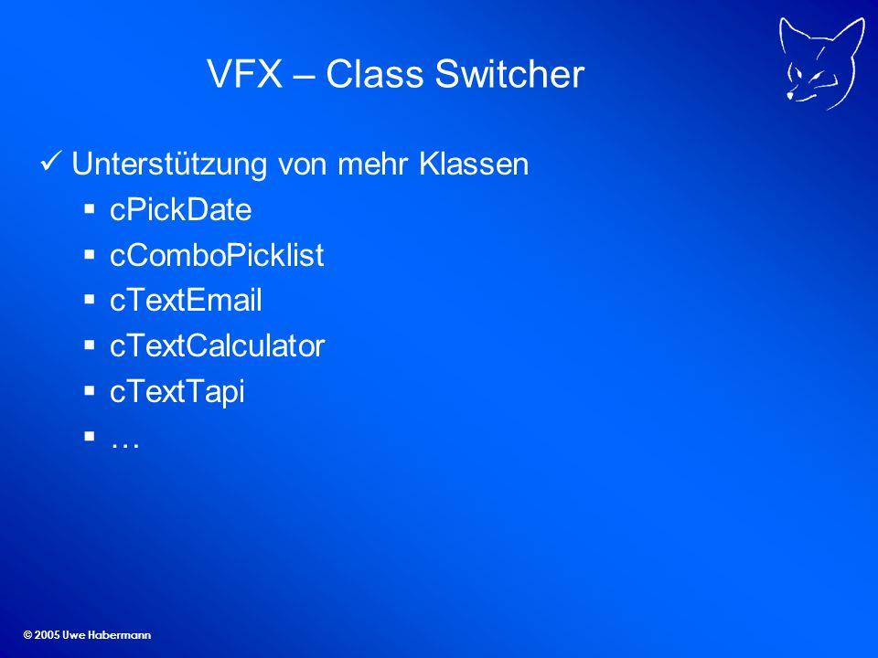 © 2005 Uwe Habermann VFX – Class Switcher Unterstützung von mehr Klassen cPickDate cComboPicklist cTextEmail cTextCalculator cTextTapi …