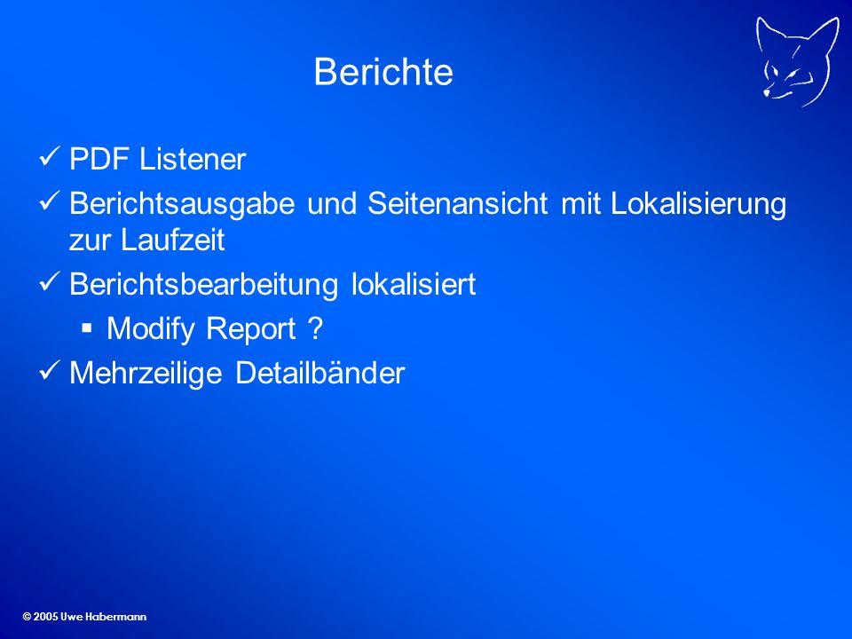 © 2005 Uwe Habermann Berichte PDF Listener Berichtsausgabe und Seitenansicht mit Lokalisierung zur Laufzeit Berichtsbearbeitung lokalisiert Modify Rep