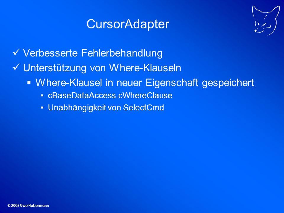 © 2005 Uwe Habermann CursorAdapter Verbesserte Fehlerbehandlung Unterstützung von Where-Klauseln Where-Klausel in neuer Eigenschaft gespeichert cBaseDataAccess.cWhereClause Unabhängigkeit von SelectCmd