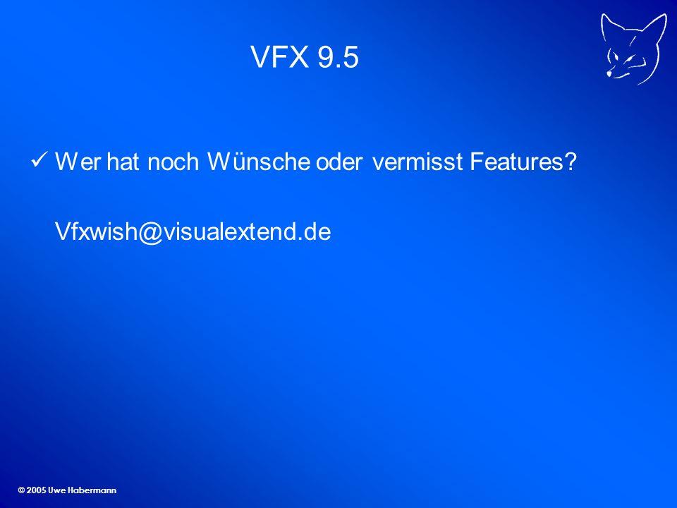 © 2005 Uwe Habermann VFX 9.5 Wer hat noch Wünsche oder vermisst Features? Vfxwish@visualextend.de