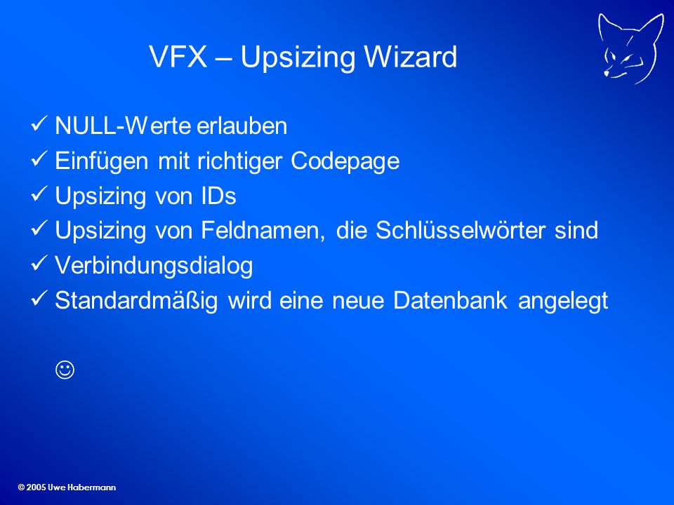 © 2005 Uwe Habermann VFX – Upsizing Wizard NULL-Werte erlauben Einfügen mit richtiger Codepage Upsizing von IDs Upsizing von Feldnamen, die Schlüsselw