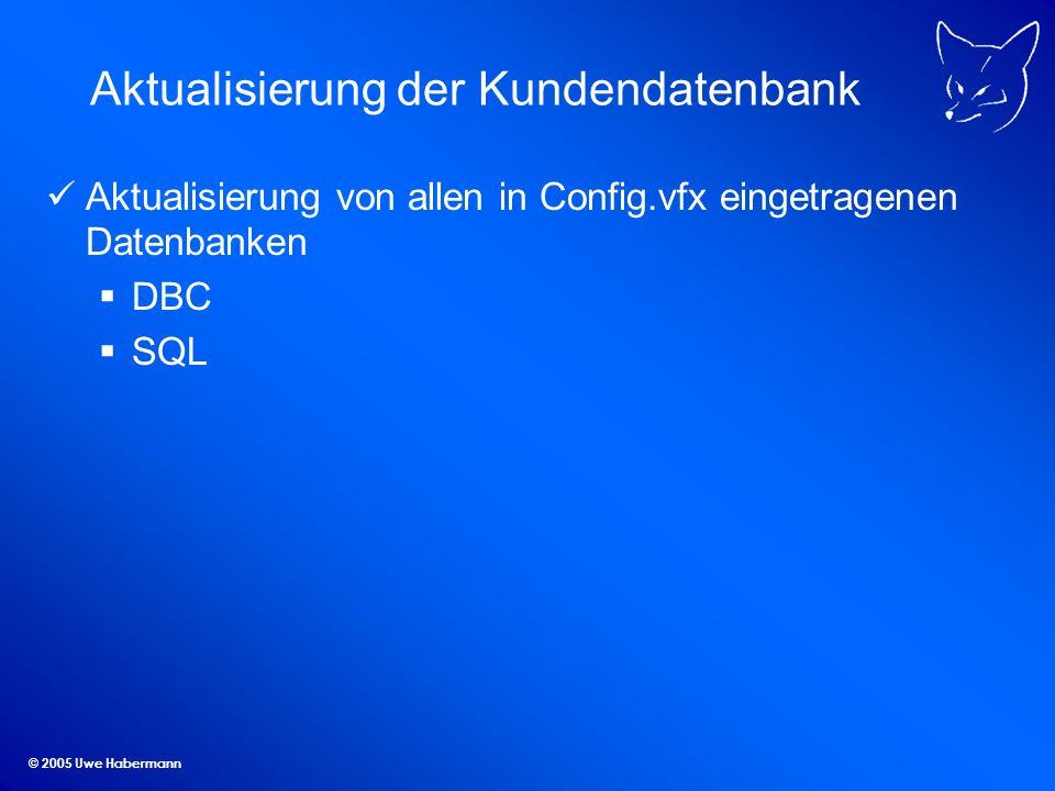 © 2005 Uwe Habermann Aktualisierung der Kundendatenbank Aktualisierung von allen in Config.vfx eingetragenen Datenbanken DBC SQL