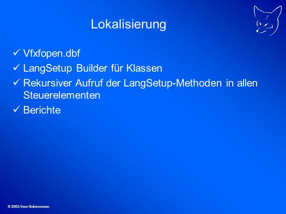 © 2005 Uwe Habermann Lokalisierung Vfxfopen.dbf LangSetup Builder für Klassen Rekursiver Aufruf der LangSetup-Methoden in allen Steuerelementen Berich