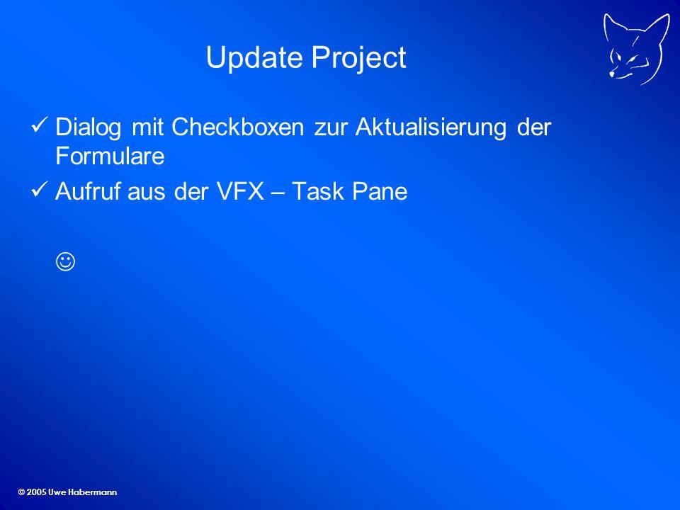 © 2005 Uwe Habermann Update Project Dialog mit Checkboxen zur Aktualisierung der Formulare Aufruf aus der VFX – Task Pane