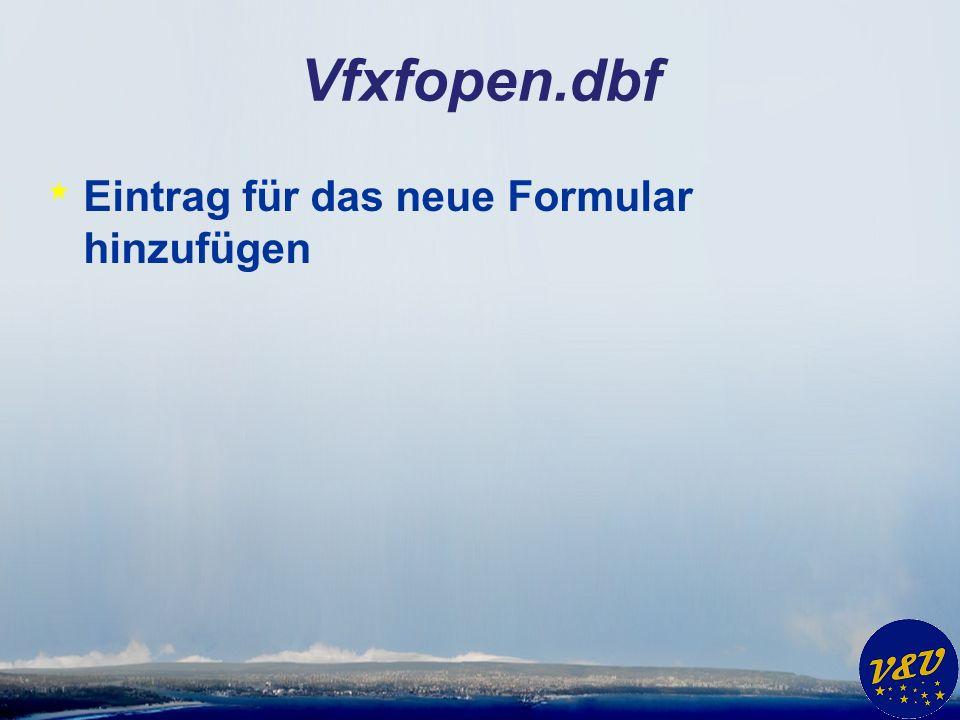 Vfxfopen.dbf * Eintrag für das neue Formular hinzufügen