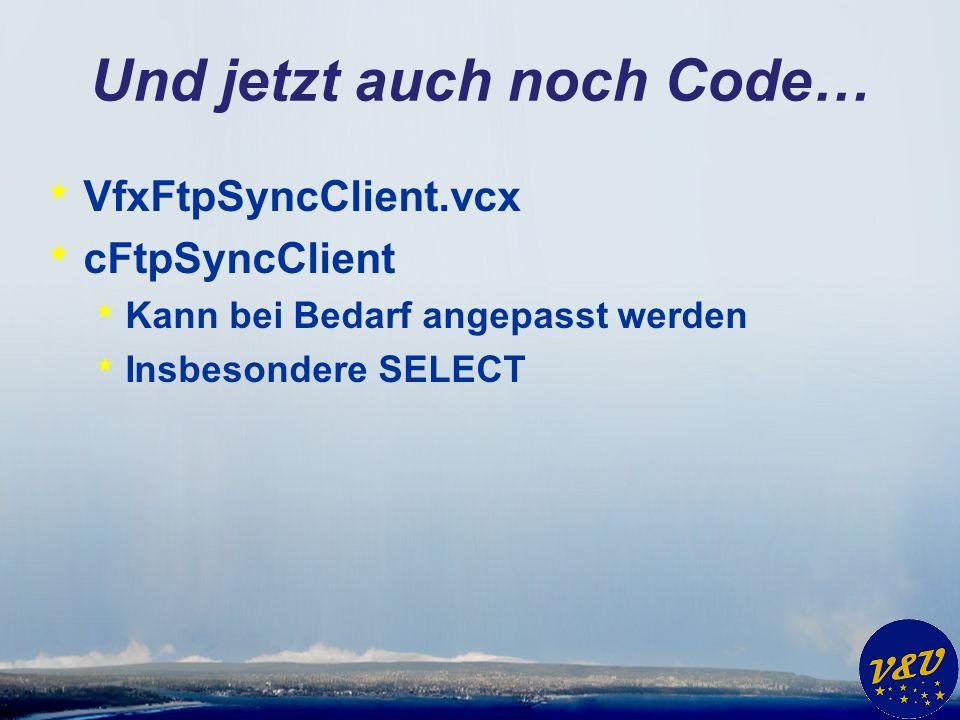 Und jetzt auch noch Code… * VfxFtpSyncClient.vcx * cFtpSyncClient * Kann bei Bedarf angepasst werden * Insbesondere SELECT