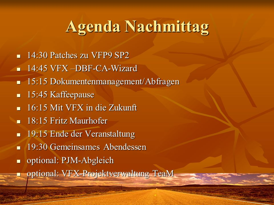 Agenda Nachmittag 14:30 Patches zu VFP9 SP2 14:30 Patches zu VFP9 SP2 14:45 VFX –DBF-CA-Wizard 14:45 VFX –DBF-CA-Wizard 15:15 Dokumentenmanagement/Abfragen 15:15 Dokumentenmanagement/Abfragen 15:45 Kaffeepause 15:45 Kaffeepause 16:15 Mit VFX in die Zukunft 16:15 Mit VFX in die Zukunft 18:15 Fritz Maurhofer 18:15 Fritz Maurhofer 19:15 Ende der Veranstaltung 19:15 Ende der Veranstaltung 19:30 Gemeinsames Abendessen 19:30 Gemeinsames Abendessen optional: PJM-Abgleich optional: PJM-Abgleich optional: VFX-Projektverwaltung TeaM optional: VFX-Projektverwaltung TeaM