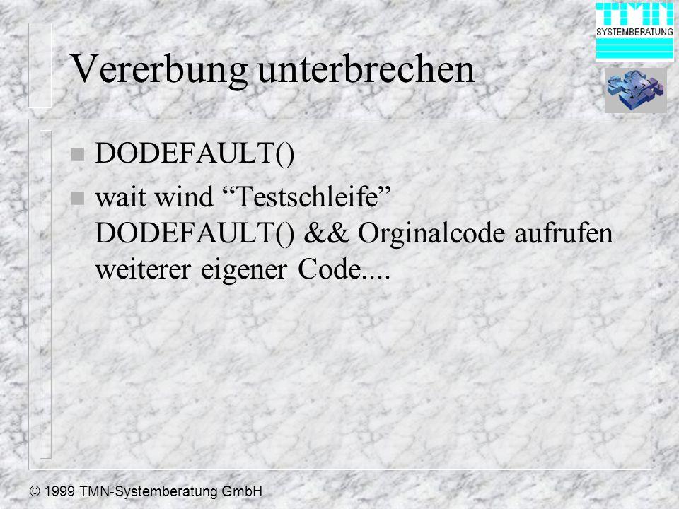 © 1999 TMN-Systemberatung GmbH Vererbung unterbrechen n DODEFAULT() n wait wind Testschleife DODEFAULT() && Orginalcode aufrufen weiterer eigener Code....