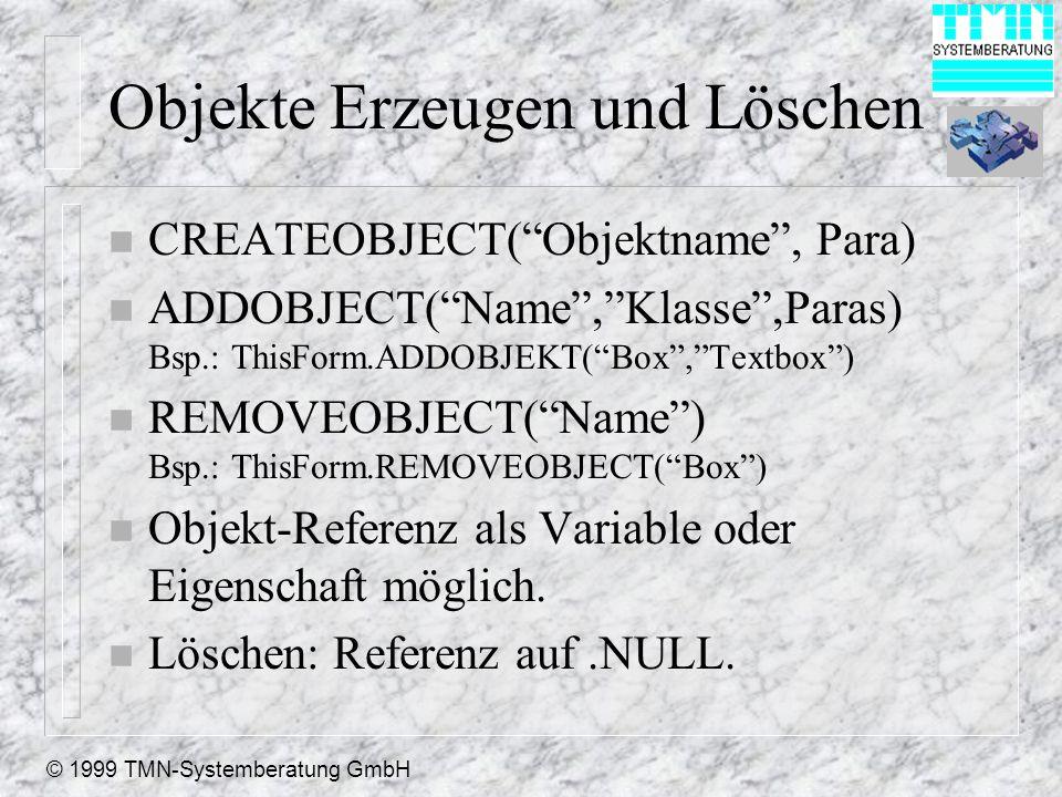 © 1999 TMN-Systemberatung GmbH Objekte Erzeugen und Löschen n CREATEOBJECT(Objektname, Para) n ADDOBJECT(Name,Klasse,Paras) Bsp.: ThisForm.ADDOBJEKT(Box,Textbox) n REMOVEOBJECT(Name) Bsp.: ThisForm.REMOVEOBJECT(Box) n Objekt-Referenz als Variable oder Eigenschaft möglich.