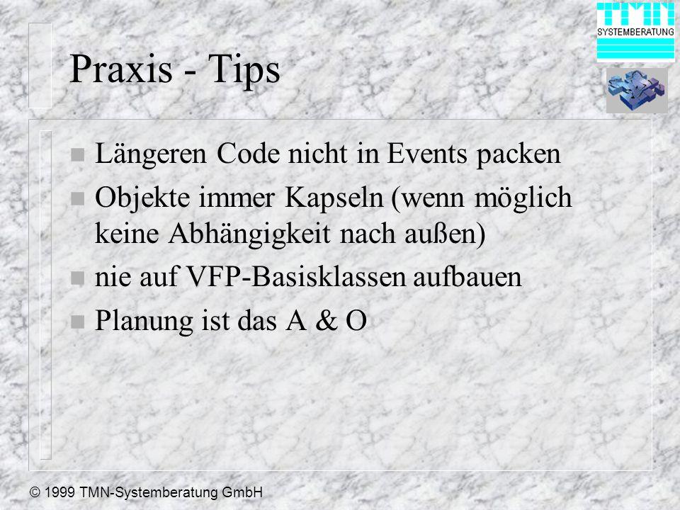 © 1999 TMN-Systemberatung GmbH Praxis - Tips n Längeren Code nicht in Events packen n Objekte immer Kapseln (wenn möglich keine Abhängigkeit nach außen) n nie auf VFP-Basisklassen aufbauen n Planung ist das A & O