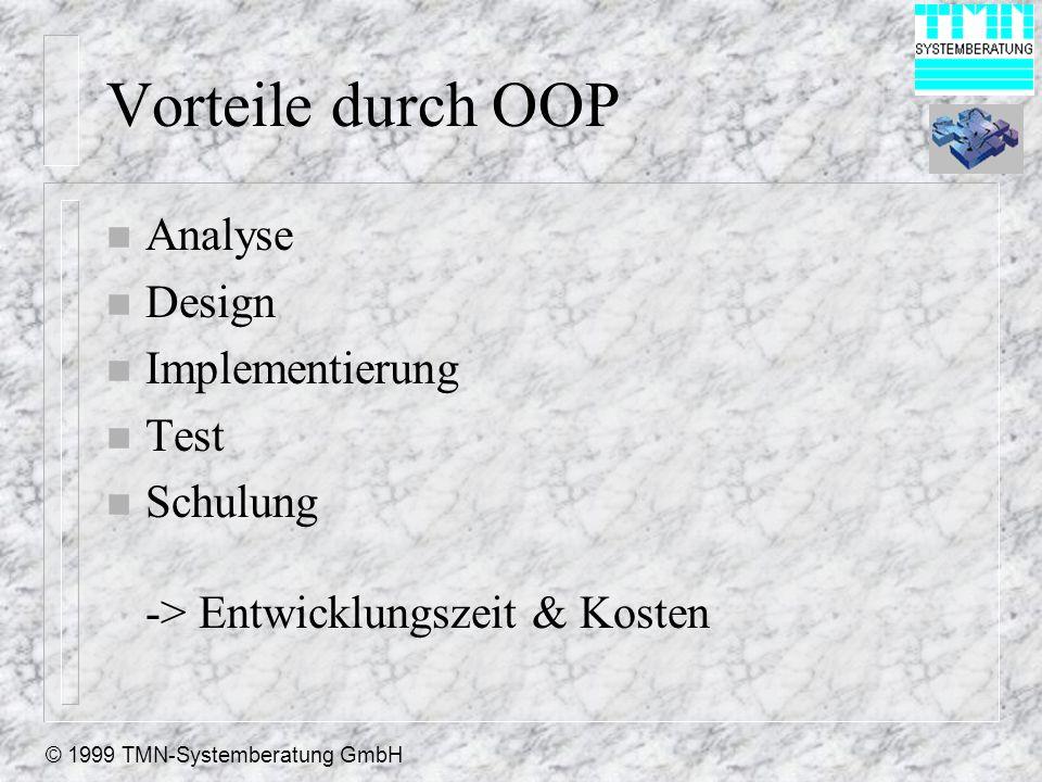 © 1999 TMN-Systemberatung GmbH Vorteile durch OOP n Analyse n Design n Implementierung n Test n Schulung -> Entwicklungszeit & Kosten