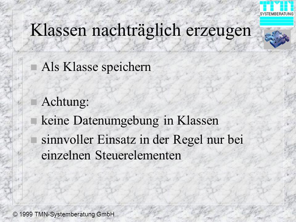 © 1999 TMN-Systemberatung GmbH Klassen nachträglich erzeugen n Als Klasse speichern n Achtung: n keine Datenumgebung in Klassen n sinnvoller Einsatz in der Regel nur bei einzelnen Steuerelementen