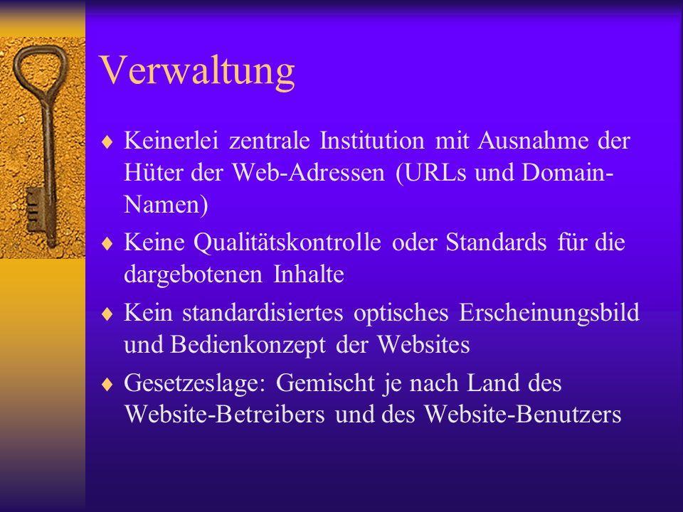 Verwaltung Keinerlei zentrale Institution mit Ausnahme der Hüter der Web-Adressen (URLs und Domain- Namen) Keine Qualitätskontrolle oder Standards für