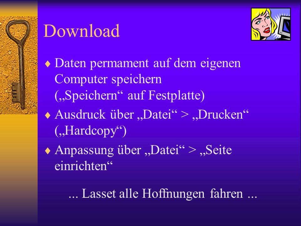 Download Daten permament auf dem eigenen Computer speichern (Speichern auf Festplatte) Ausdruck über Datei > Drucken (Hardcopy) Anpassung über Datei >
