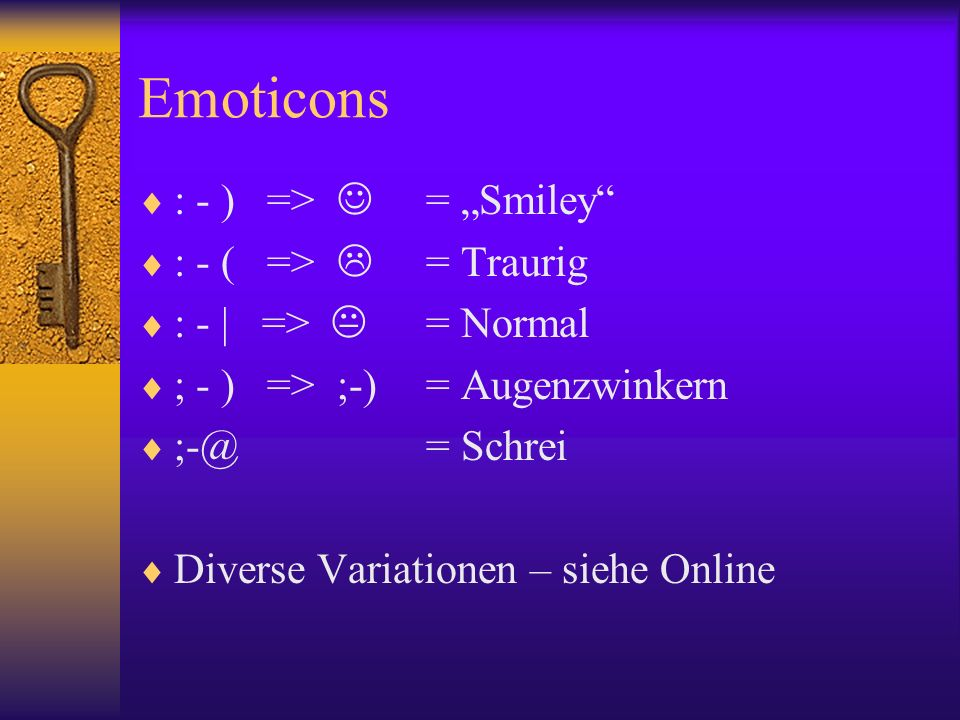 Emoticons : - ) => = Smiley : - ( => = Traurig : - | => = Normal ; - ) => ;-)= Augenzwinkern ;-@= Schrei Diverse Variationen – siehe Online