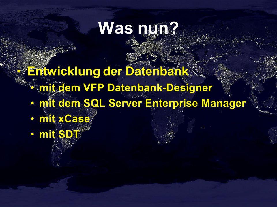 Was nun? Entwicklung der Datenbank mit dem VFP Datenbank-Designer mit dem SQL Server Enterprise Manager mit xCase mit SDT