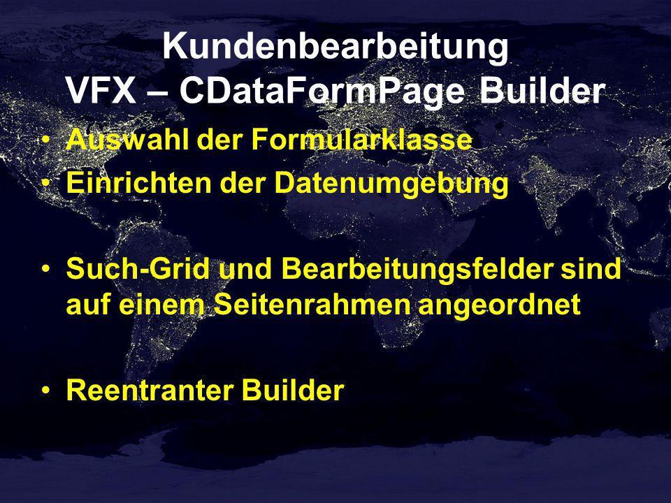 Kundenbearbeitung VFX – CDataFormPage Builder Auswahl der Formularklasse Einrichten der Datenumgebung Such-Grid und Bearbeitungsfelder sind auf einem