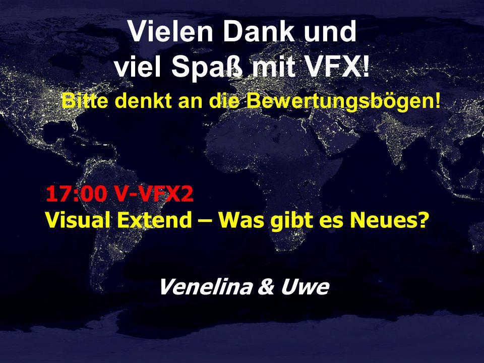 Vielen Dank und viel Spaß mit VFX! Bitte denkt an die Bewertungsbögen! Venelina & Uwe 17:00 V-VFX2 Visual Extend – Was gibt es Neues?