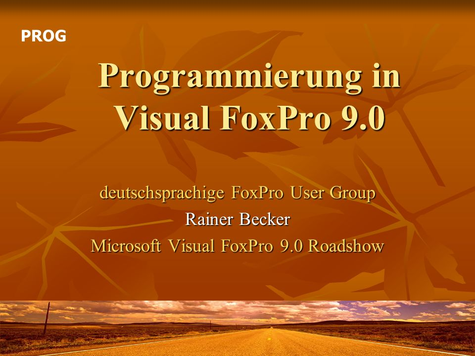 Programmierung in Visual FoxPro 9.0 deutschsprachige FoxPro User Group Rainer Becker Microsoft Visual FoxPro 9.0 Roadshow PROG
