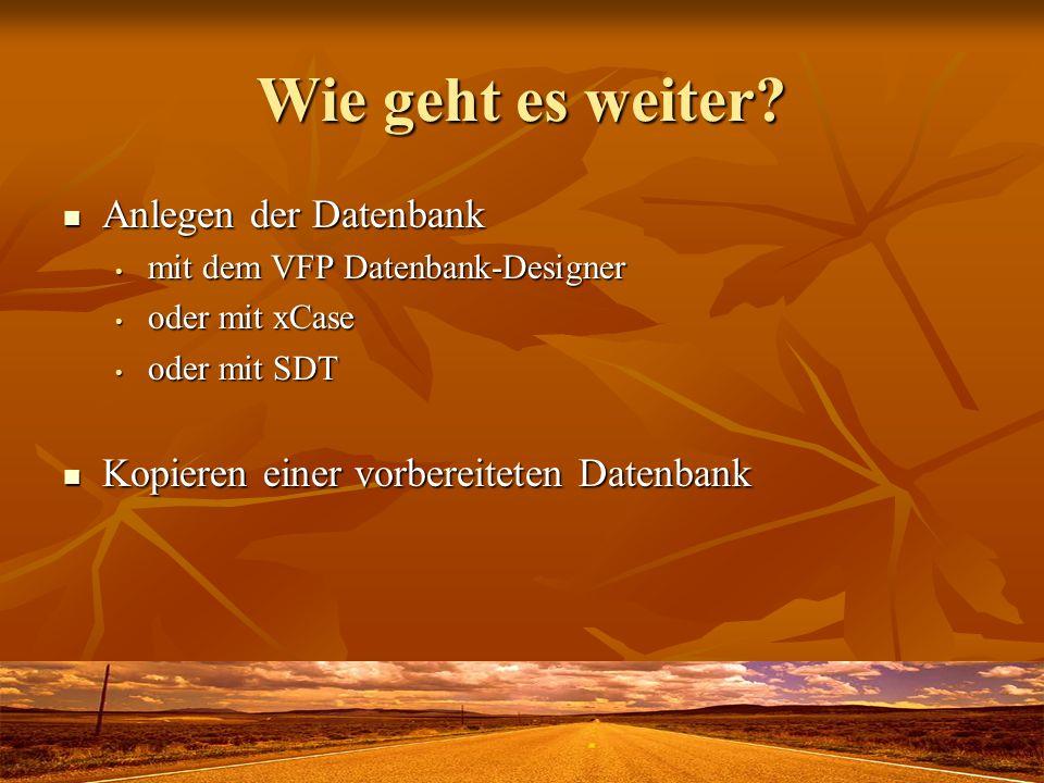 Wie geht es weiter? Anlegen der Datenbank Anlegen der Datenbank mit dem VFP Datenbank-Designer mit dem VFP Datenbank-Designer oder mit xCase oder mit