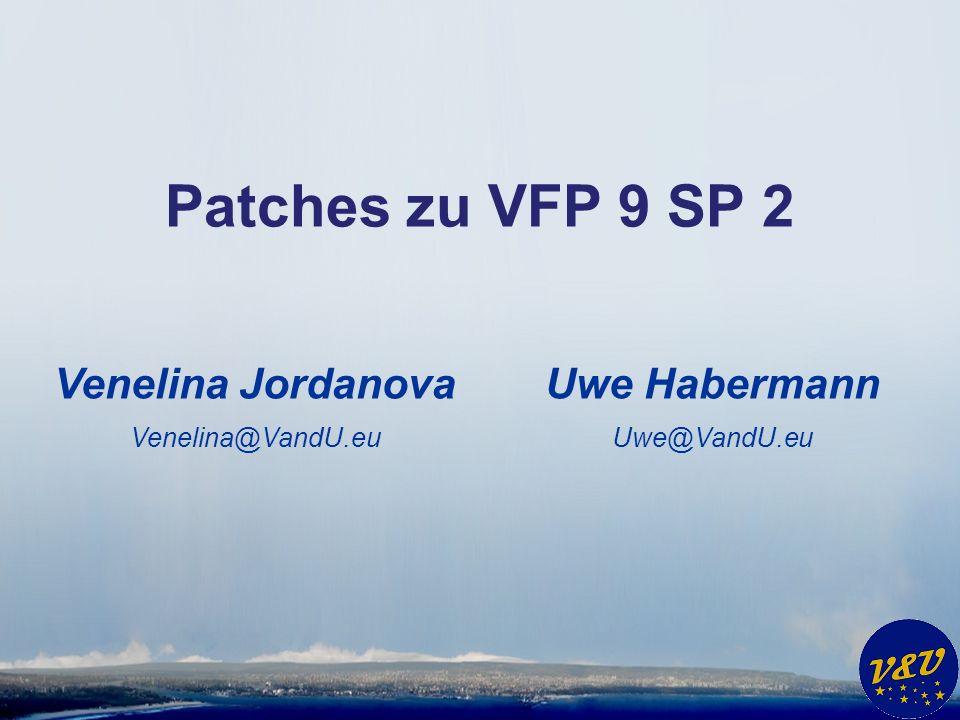 Uwe Habermann Uwe@VandU.eu Patches zu VFP 9 SP 2 Venelina Jordanova Venelina@VandU.eu