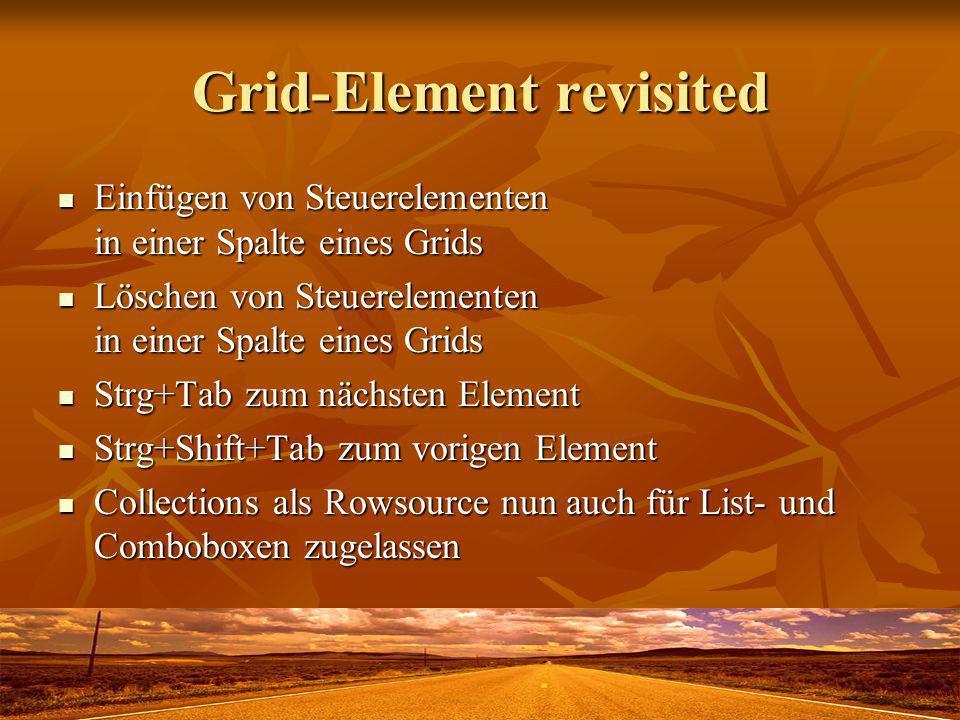 Grid-Element revisited Einfügen von Steuerelementen in einer Spalte eines Grids Einfügen von Steuerelementen in einer Spalte eines Grids Löschen von Steuerelementen in einer Spalte eines Grids Löschen von Steuerelementen in einer Spalte eines Grids Strg+Tab zum nächsten Element Strg+Tab zum nächsten Element Strg+Shift+Tab zum vorigen Element Strg+Shift+Tab zum vorigen Element Collections als Rowsource nun auch für List- und Comboboxen zugelassen Collections als Rowsource nun auch für List- und Comboboxen zugelassen