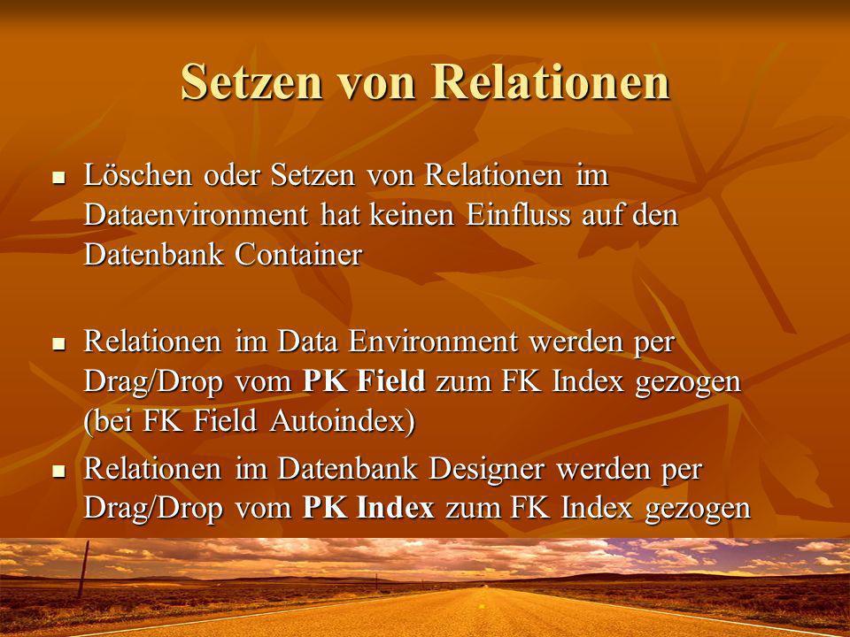 Setzen von Relationen Löschen oder Setzen von Relationen im Dataenvironment hat keinen Einfluss auf den Datenbank Container Löschen oder Setzen von Relationen im Dataenvironment hat keinen Einfluss auf den Datenbank Container Relationen im Data Environment werden per Drag/Drop vom PK Field zum FK Index gezogen (bei FK Field Autoindex) Relationen im Data Environment werden per Drag/Drop vom PK Field zum FK Index gezogen (bei FK Field Autoindex) Relationen im Datenbank Designer werden per Drag/Drop vom PK Index zum FK Index gezogen Relationen im Datenbank Designer werden per Drag/Drop vom PK Index zum FK Index gezogen