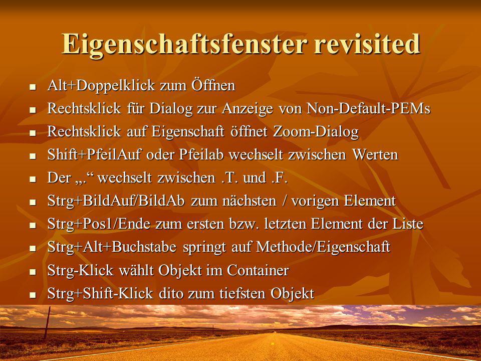 Eigenschaftsfenster revisited Alt+Doppelklick zum Öffnen Alt+Doppelklick zum Öffnen Rechtsklick für Dialog zur Anzeige von Non-Default-PEMs Rechtsklick für Dialog zur Anzeige von Non-Default-PEMs Rechtsklick auf Eigenschaft öffnet Zoom-Dialog Rechtsklick auf Eigenschaft öffnet Zoom-Dialog Shift+PfeilAuf oder Pfeilab wechselt zwischen Werten Shift+PfeilAuf oder Pfeilab wechselt zwischen Werten Der.