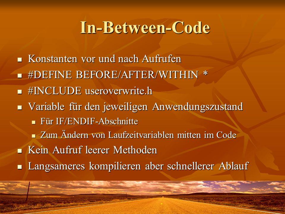 In-Between-Code In-Between-Code Konstanten vor und nach Aufrufen Konstanten vor und nach Aufrufen #DEFINE BEFORE/AFTER/WITHIN * #DEFINE BEFORE/AFTER/WITHIN * #INCLUDE useroverwrite.h #INCLUDE useroverwrite.h Variable für den jeweiligen Anwendungszustand Variable für den jeweiligen Anwendungszustand Für IF/ENDIF-Abschnitte Für IF/ENDIF-Abschnitte Zum Ändern von Laufzeitvariablen mitten im Code Zum Ändern von Laufzeitvariablen mitten im Code Kein Aufruf leerer Methoden Kein Aufruf leerer Methoden Langsameres kompilieren aber schnellerer Ablauf Langsameres kompilieren aber schnellerer Ablauf