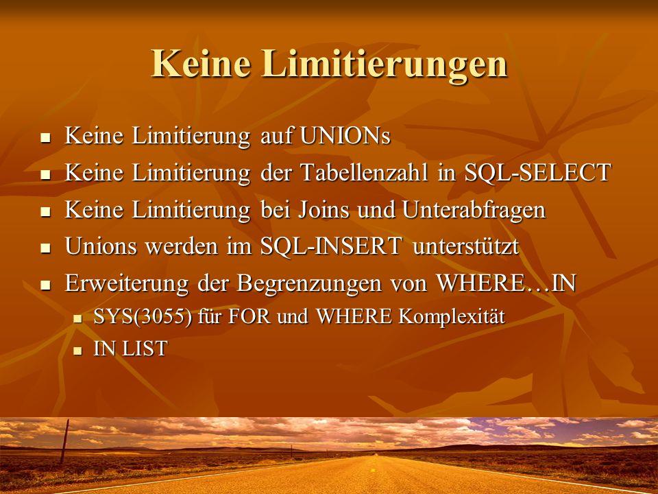 Keine Limitierungen Keine Limitierung auf UNIONs Keine Limitierung auf UNIONs Keine Limitierung der Tabellenzahl in SQL-SELECT Keine Limitierung der Tabellenzahl in SQL-SELECT Keine Limitierung bei Joins und Unterabfragen Keine Limitierung bei Joins und Unterabfragen Unions werden im SQL-INSERT unterstützt Unions werden im SQL-INSERT unterstützt Erweiterung der Begrenzungen von WHERE…IN Erweiterung der Begrenzungen von WHERE…IN SYS(3055) für FOR und WHERE Komplexität SYS(3055) für FOR und WHERE Komplexität IN LIST IN LIST